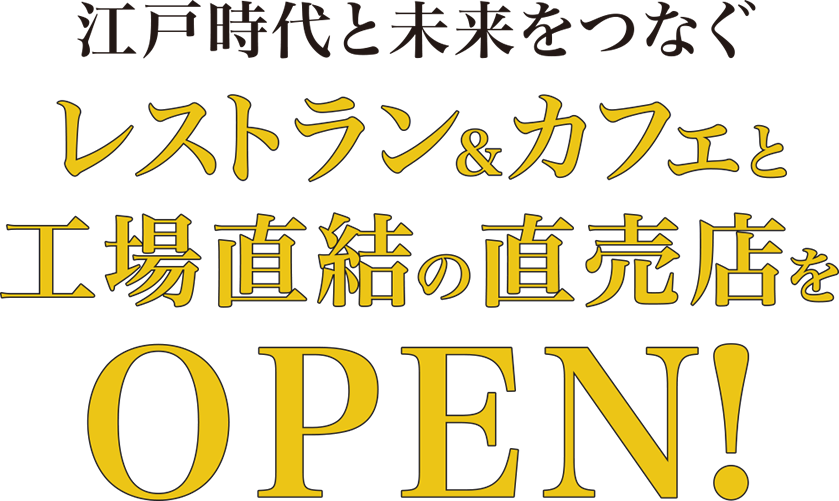江戸時代と未来をつなぐ レストラン&カフェと工場直結の直売店をOPEN!