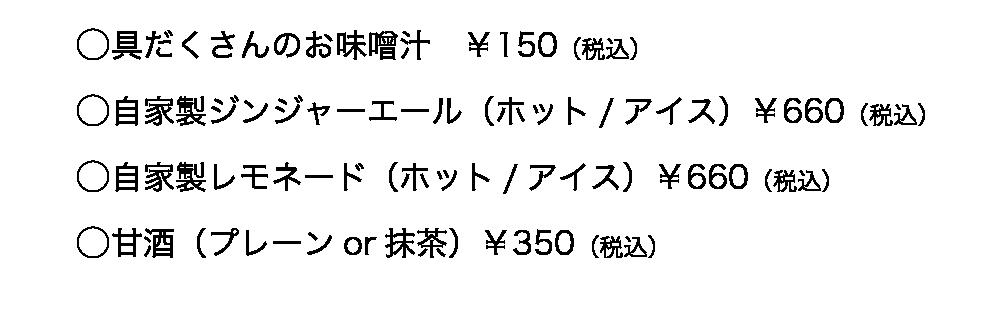 ○具だくさんのお味噌汁 ¥150(税込)○自家製ジンジャーエール(ホット/アイス)¥660(税込)○自家製レモネード(ホット/アイス)¥660(税込)○甘酒(プレーンor抹茶)¥350(税込)